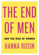 The End of Men and the rise of women by Hanna Rosin