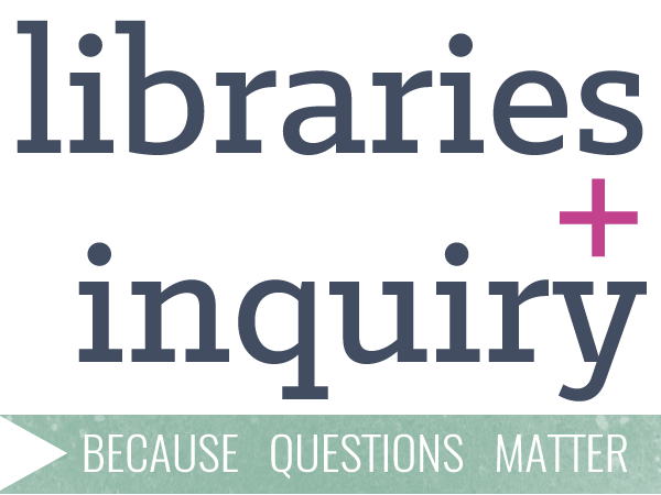 LIBRARIES + INQUIRY. BECAUSE QUESTIONS MATTER.